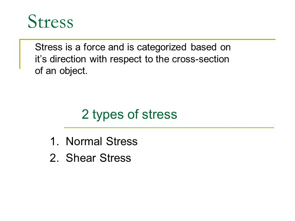 Stress Stress is a force and is categorized based on it's direction with respect to the cross-section of an object. 2 types of stress 1. Normal Stress