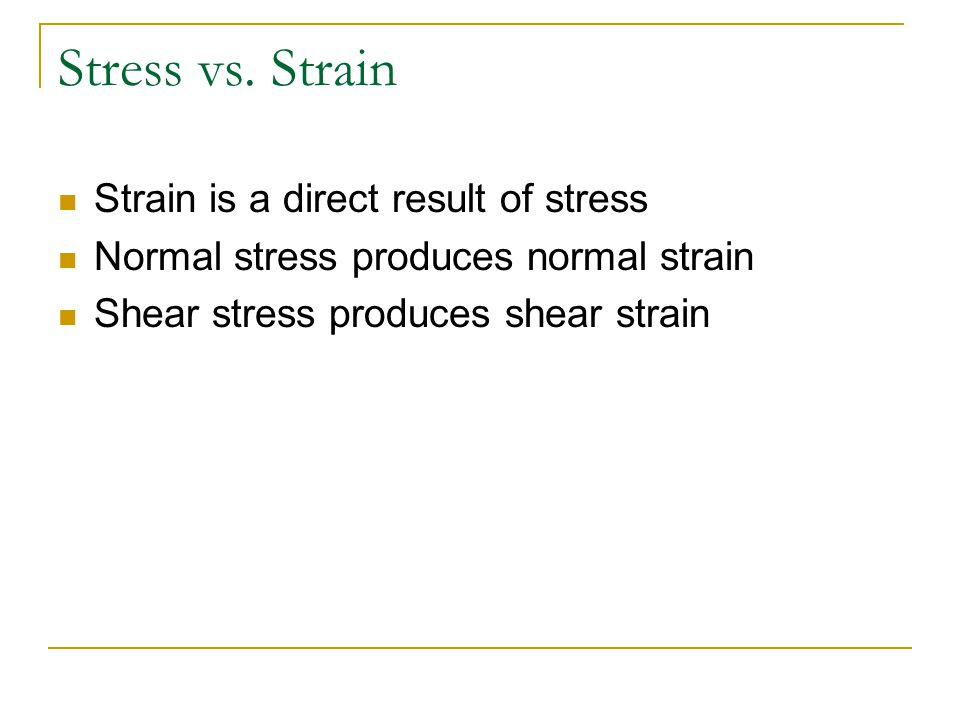 Stress vs. Strain Strain is a direct result of stress Normal stress produces normal strain Shear stress produces shear strain