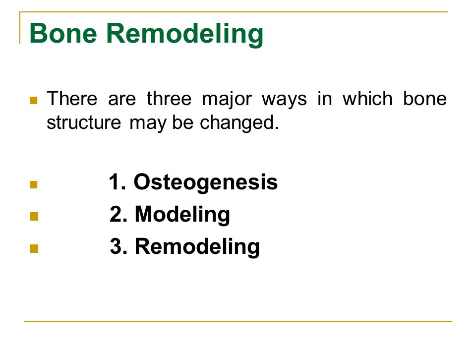 Bone Remodeling There are three major ways in which bone structure may be changed. 1. Osteogenesis 2. Modeling 3. Remodeling
