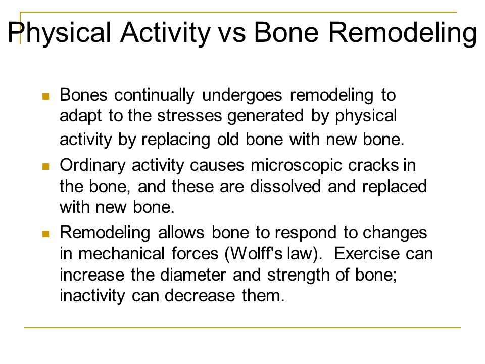 Physical Activity vs Bone Remodeling Bones continually undergoes remodeling to adapt to the stresses generated by physical activity by replacing old bone with new bone.
