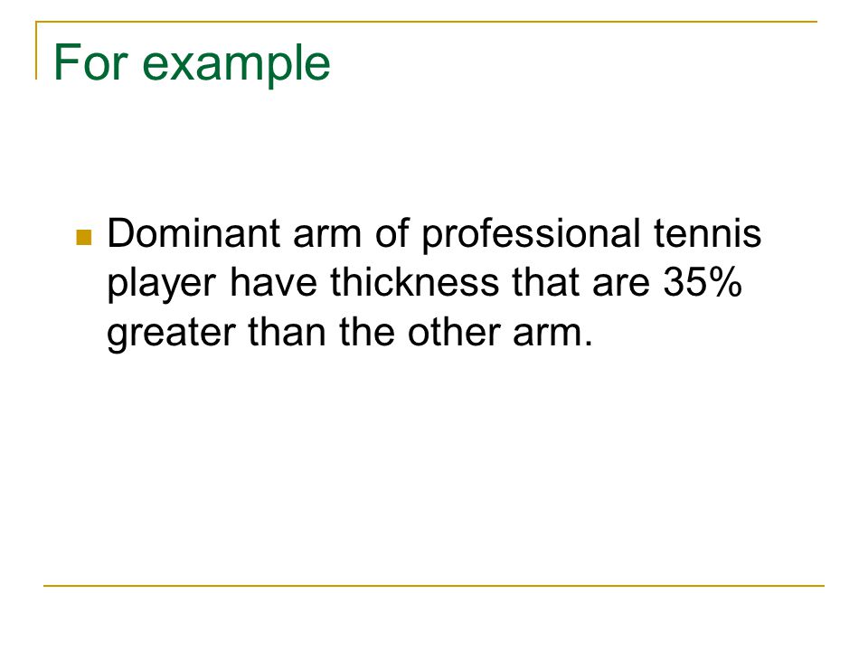 For example Dominant arm of professional tennis player have thickness that are 35% greater than the other arm.