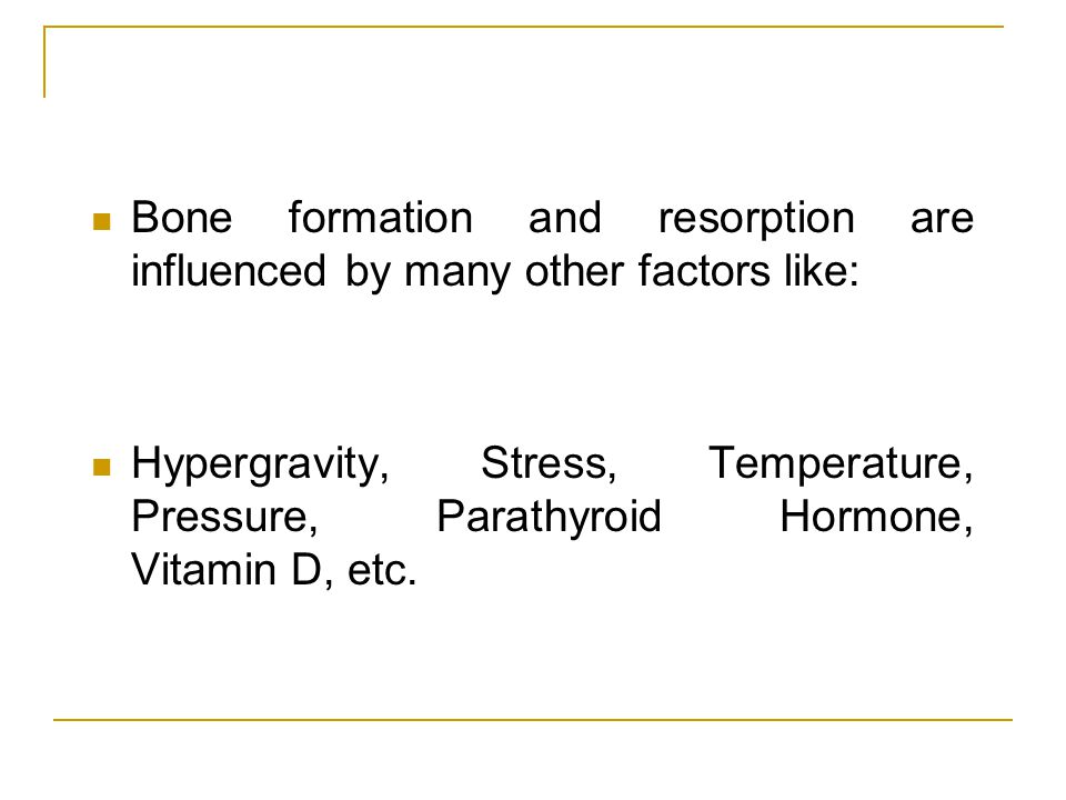 Bone formation and resorption are influenced by many other factors like: Hypergravity, Stress, Temperature, Pressure, Parathyroid Hormone, Vitamin D,