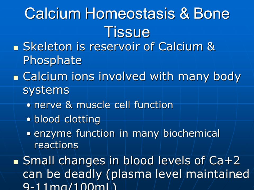 26 Calcium Homeostasis & Bone Tissue Skeleton is reservoir of Calcium & Phosphate Skeleton is reservoir of Calcium & Phosphate Calcium ions involved with many body systems Calcium ions involved with many body systems nerve & muscle cell functionnerve & muscle cell function blood clottingblood clotting enzyme function in many biochemical reactionsenzyme function in many biochemical reactions Small changes in blood levels of Ca+2 can be deadly (plasma level maintained 9-11mg/100mL) Small changes in blood levels of Ca+2 can be deadly (plasma level maintained 9-11mg/100mL) cardiac arrest if too highcardiac arrest if too high respiratory arrest if too lowrespiratory arrest if too low