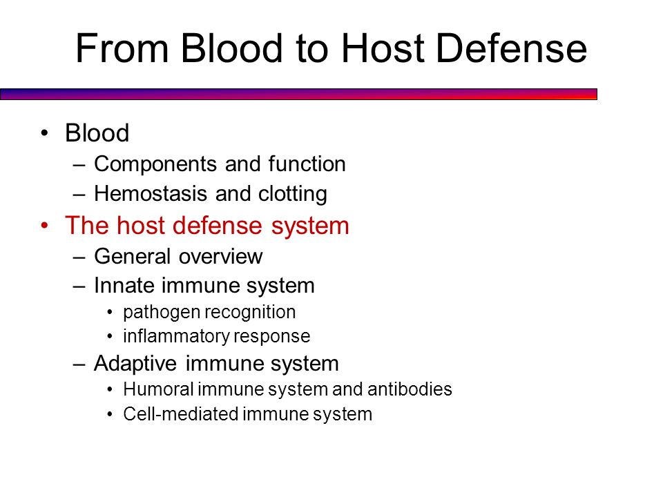 From Blood to Host Defense Blood –Components and function –Hemostasis and clotting The host defense system –General overview –Innate immune system pathogen recognition inflammatory response –Adaptive immune system Humoral immune system and antibodies Cell-mediated immune system