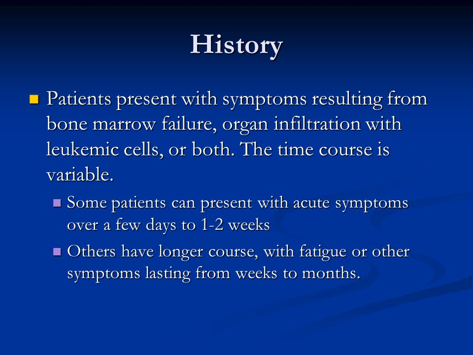 History Patients present with symptoms resulting from bone marrow failure, organ infiltration with leukemic cells, or both. The time course is variabl