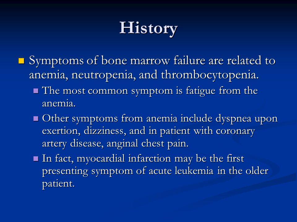 History Symptoms of bone marrow failure are related to anemia, neutropenia, and thrombocytopenia.