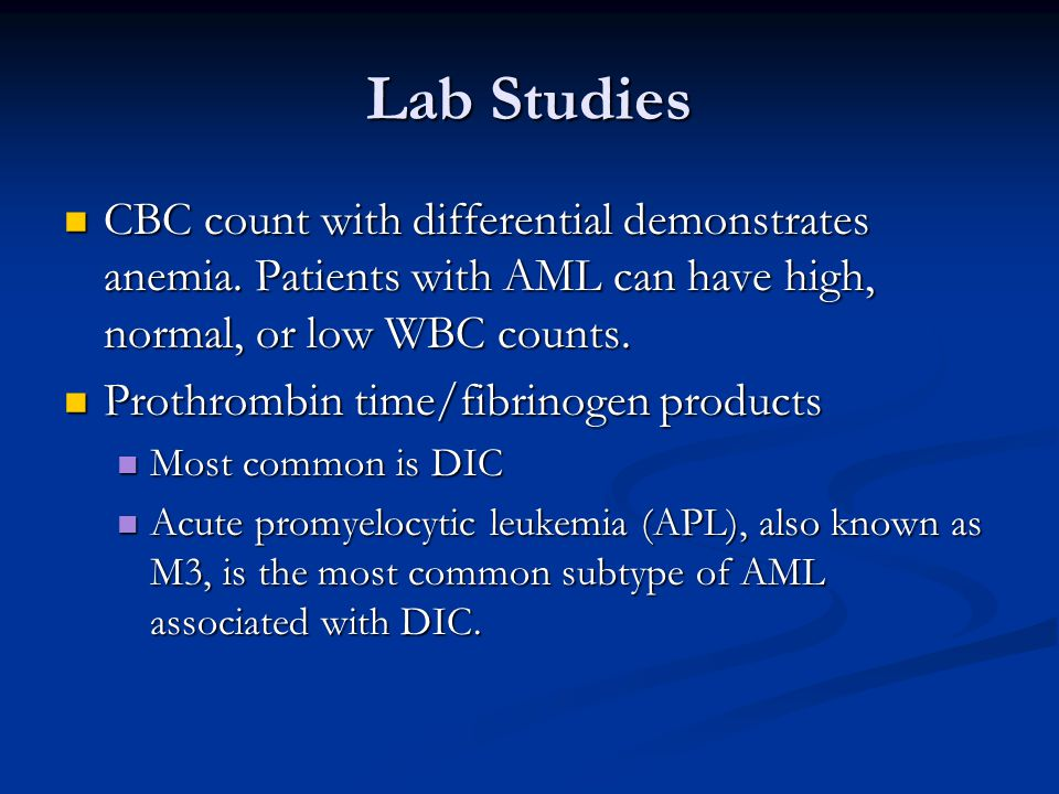 Lab Studies CBC count with differential demonstrates anemia. Patients with AML can have high, normal, or low WBC counts. CBC count with differential d