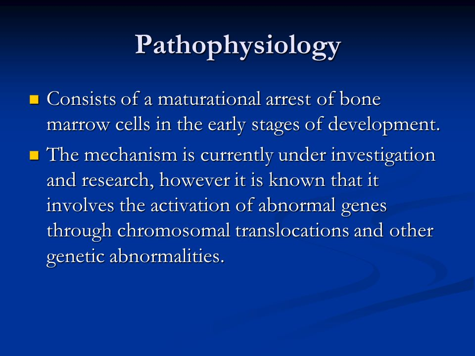 Pathophysiology Consists of a maturational arrest of bone marrow cells in the early stages of development. Consists of a maturational arrest of bone m