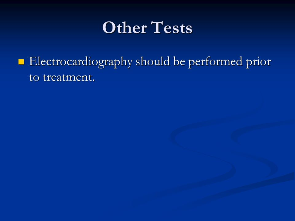 Other Tests Electrocardiography should be performed prior to treatment. Electrocardiography should be performed prior to treatment.