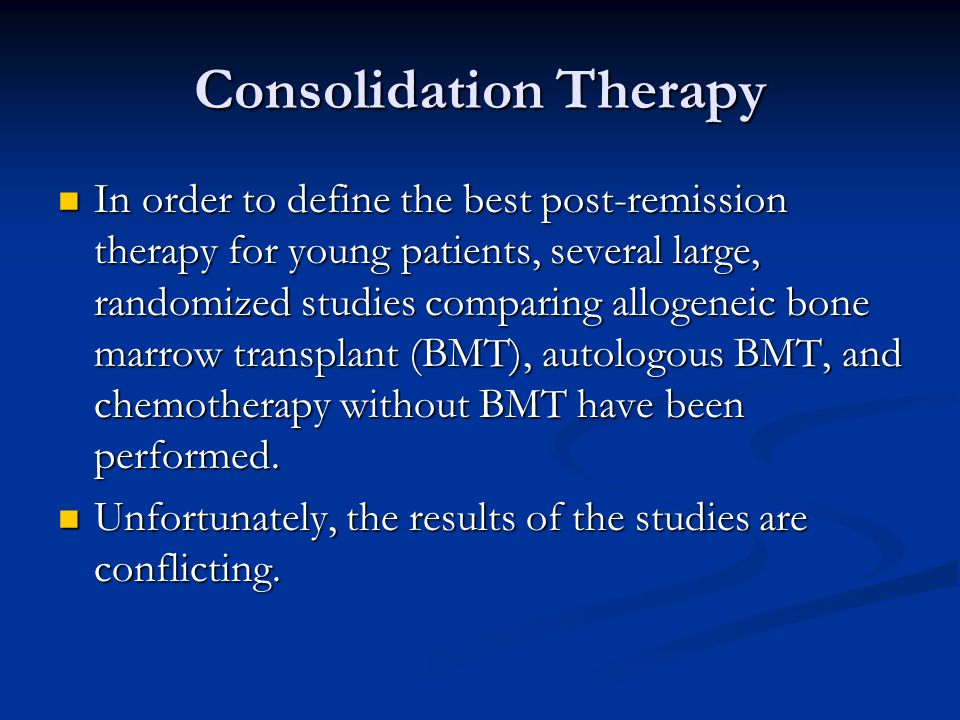 Consolidation Therapy In order to define the best post-remission therapy for young patients, several large, randomized studies comparing allogeneic bo