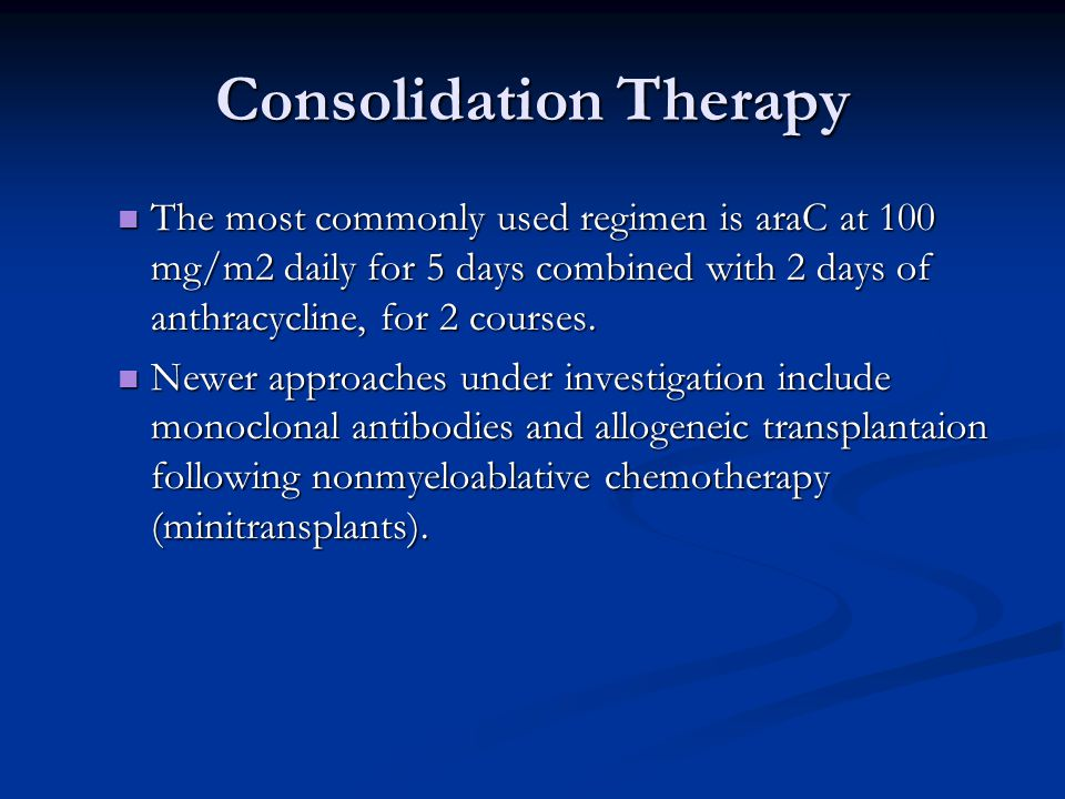 Consolidation Therapy The most commonly used regimen is araC at 100 mg/m2 daily for 5 days combined with 2 days of anthracycline, for 2 courses. The m