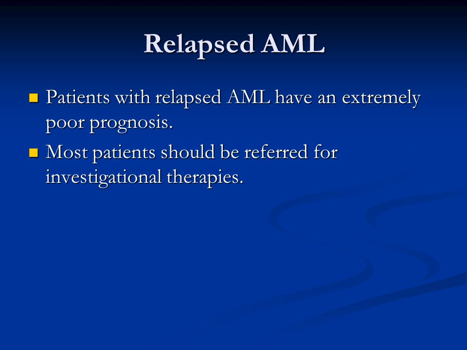 Relapsed AML Patients with relapsed AML have an extremely poor prognosis. Patients with relapsed AML have an extremely poor prognosis. Most patients s