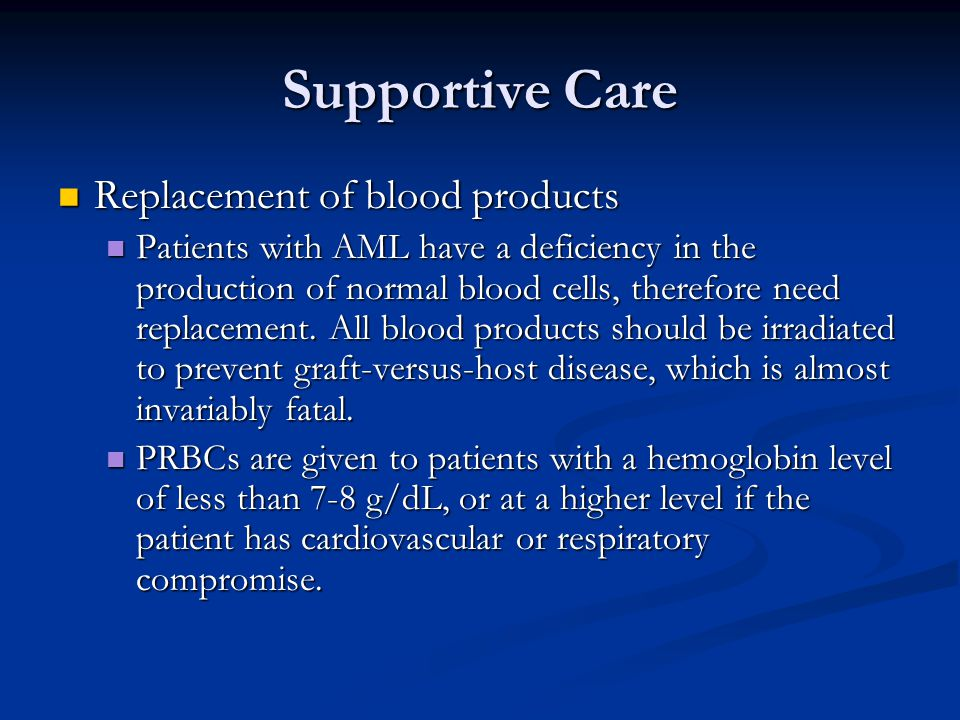 Supportive Care Replacement of blood products Replacement of blood products Patients with AML have a deficiency in the production of normal blood cell