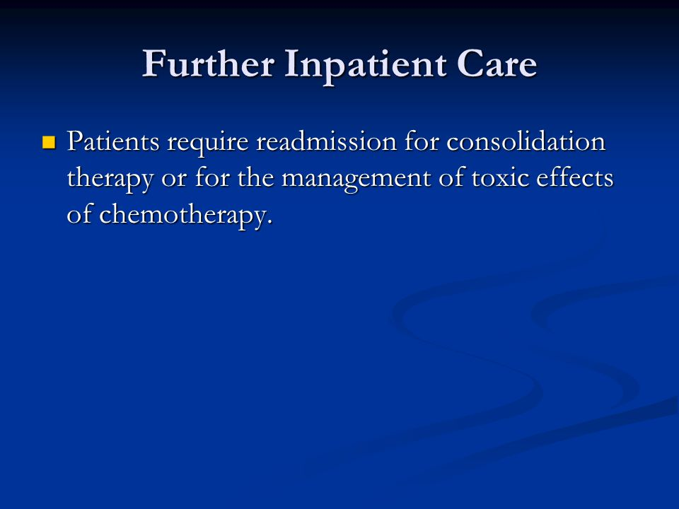 Further Inpatient Care Patients require readmission for consolidation therapy or for the management of toxic effects of chemotherapy. Patients require