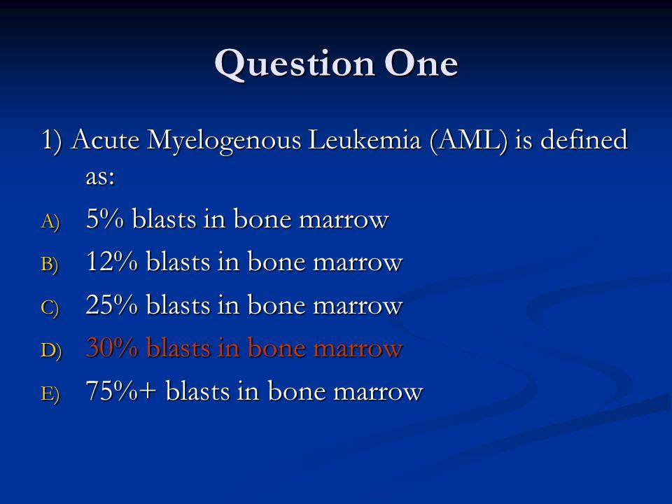 Question One 1) Acute Myelogenous Leukemia (AML) is defined as: A) 5% blasts in bone marrow B) 12% blasts in bone marrow C) 25% blasts in bone marrow D) 30% blasts in bone marrow E) 75%+ blasts in bone marrow