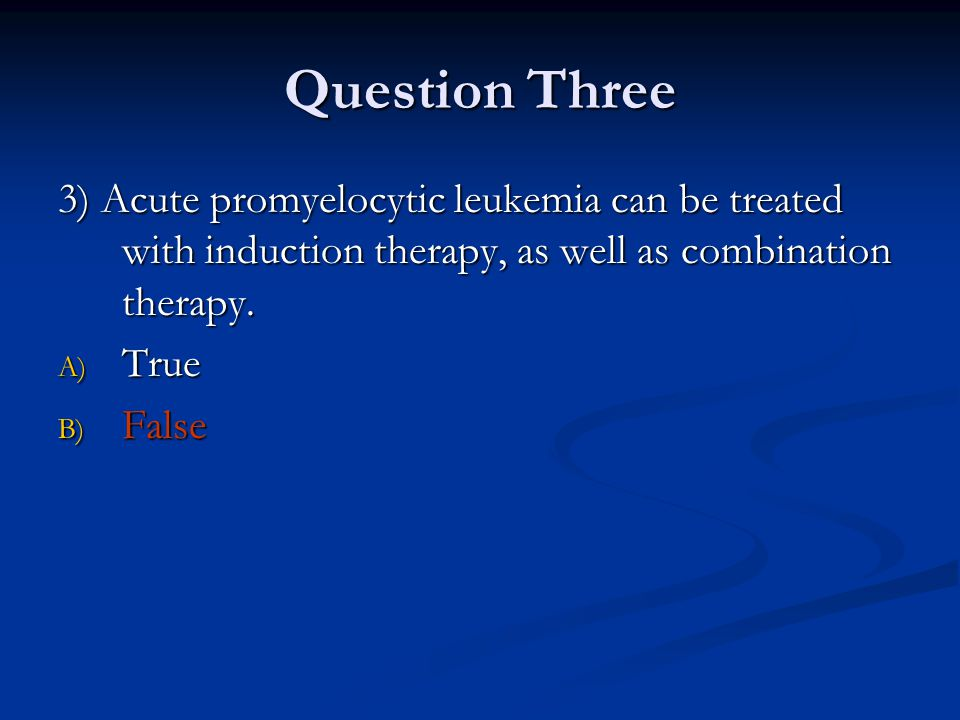 Question Three 3) Acute promyelocytic leukemia can be treated with induction therapy, as well as combination therapy. A) True B) False