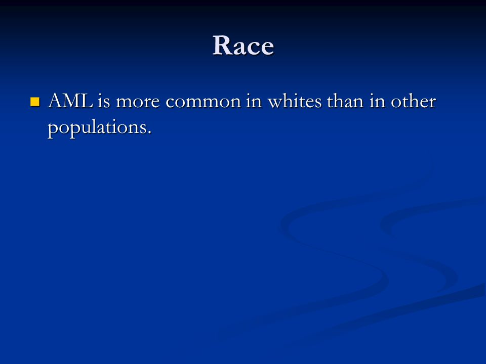 Race AML is more common in whites than in other populations. AML is more common in whites than in other populations.
