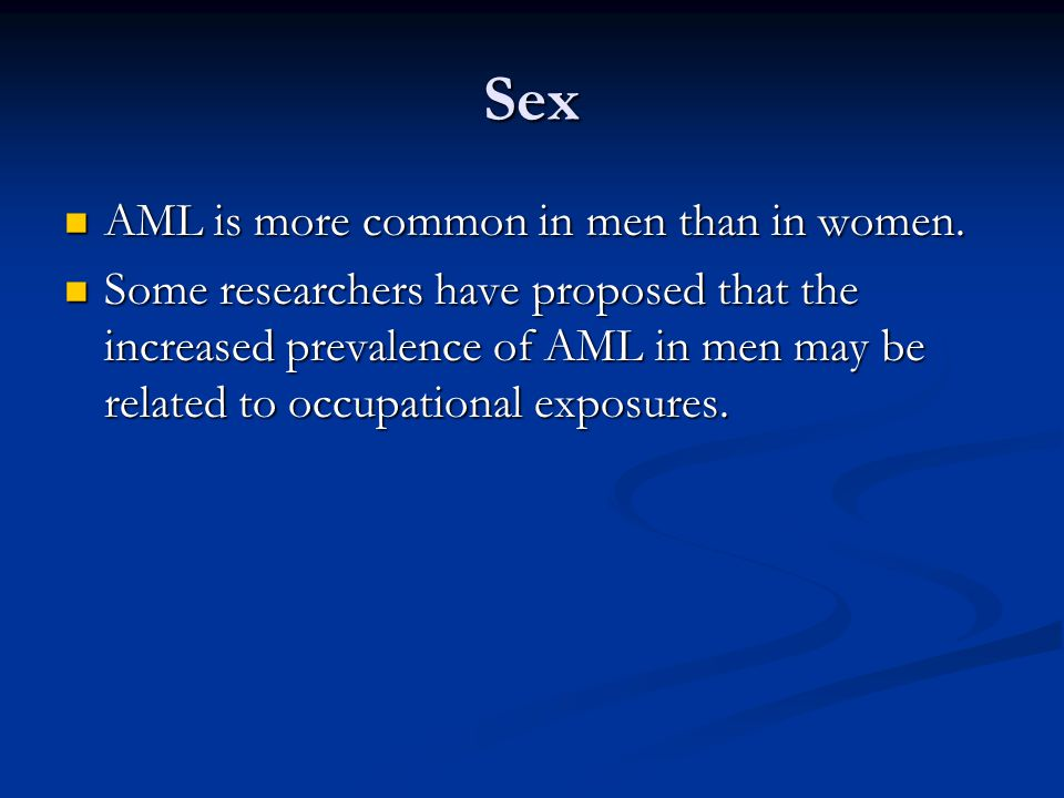 Sex AML is more common in men than in women. AML is more common in men than in women. Some researchers have proposed that the increased prevalence of