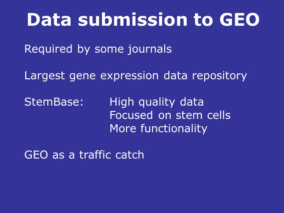 Required by some journals Largest gene expression data repository StemBase: High quality data Focused on stem cells More functionality GEO as a traffic catch Data submission to GEO