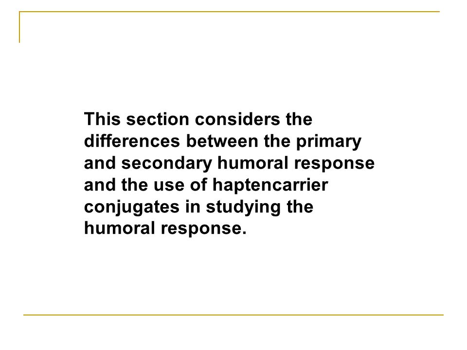 This section considers the differences between the primary and secondary humoral response and the use of haptencarrier conjugates in studying the humoral response.