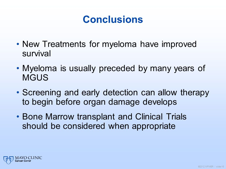©2012 MFMER | slide-16 Conclusions New Treatments for myeloma have improved survival Myeloma is usually preceded by many years of MGUS Screening and early detection can allow therapy to begin before organ damage develops Bone Marrow transplant and Clinical Trials should be considered when appropriate