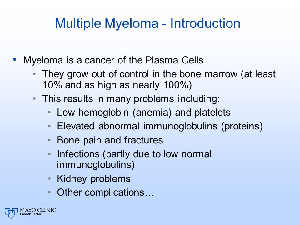Multiple Myeloma - Introduction Myeloma is a cancer of the Plasma Cells They grow out of control in the bone marrow (at least 10% and as high as nearly 100%) This results in many problems including: Low hemoglobin (anemia) and platelets Elevated abnormal immunoglobulins (proteins) Bone pain and fractures Infections (partly due to low normal immunoglobulins) Kidney problems Other complications…
