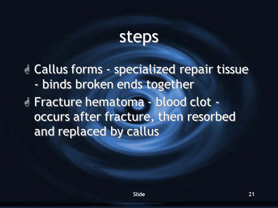 Slide21 steps G Callus forms - specialized repair tissue - binds broken ends together G Fracture hematoma - blood clot - occurs after fracture, then r
