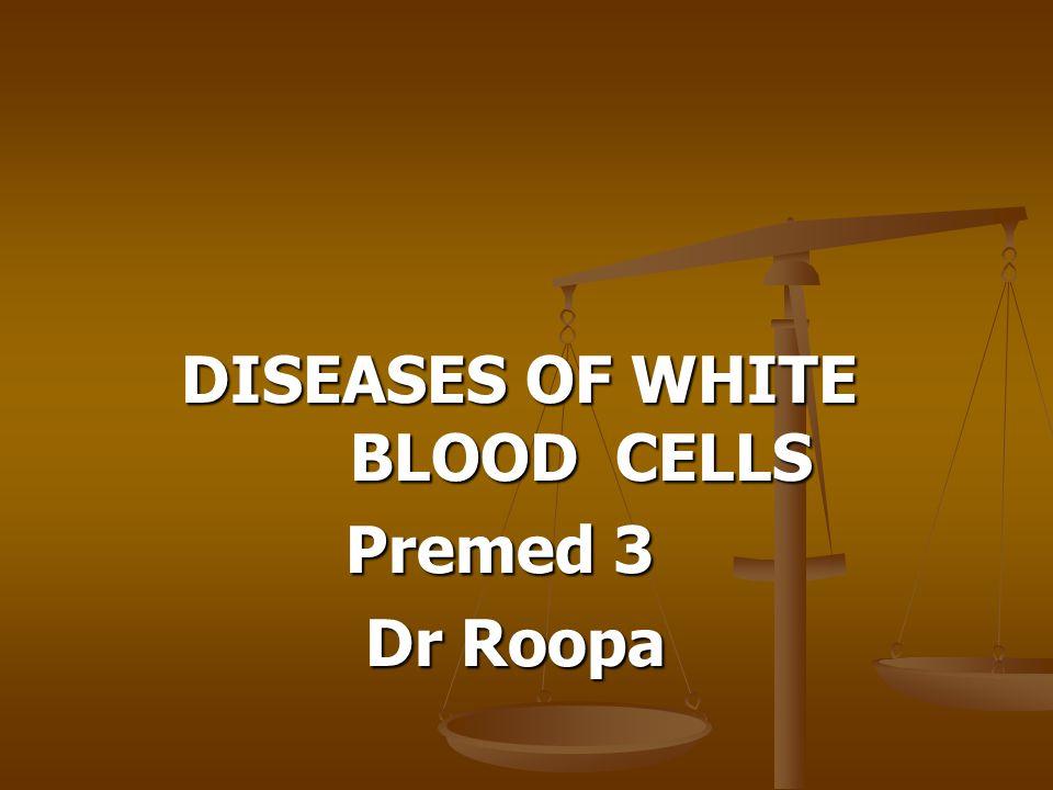 DISEASES OF WHITE BLOOD CELLS DISEASES OF WHITE BLOOD CELLS Premed 3 Premed 3 Dr Roopa Dr Roopa