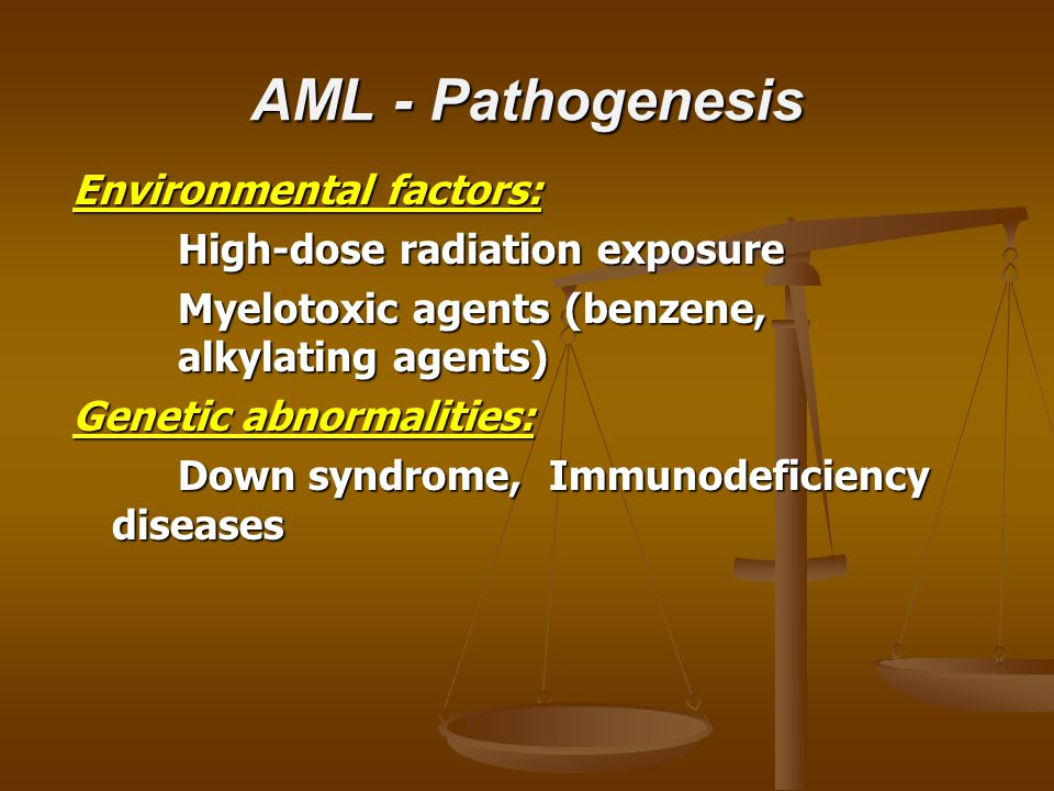 AML - Pathogenesis Environmental factors: High-dose radiation exposure Myelotoxic agents (benzene, alkylating agents) Genetic abnormalities: Down syndrome, Immunodeficiency diseases