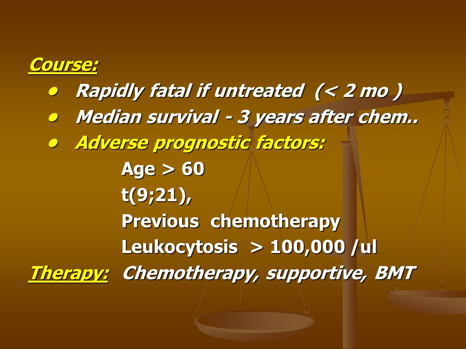 Course: Rapidly fatal if untreated (< 2 mo )Rapidly fatal if untreated (< 2 mo ) Median survival - 3 years after chem..Median survival - 3 years after
