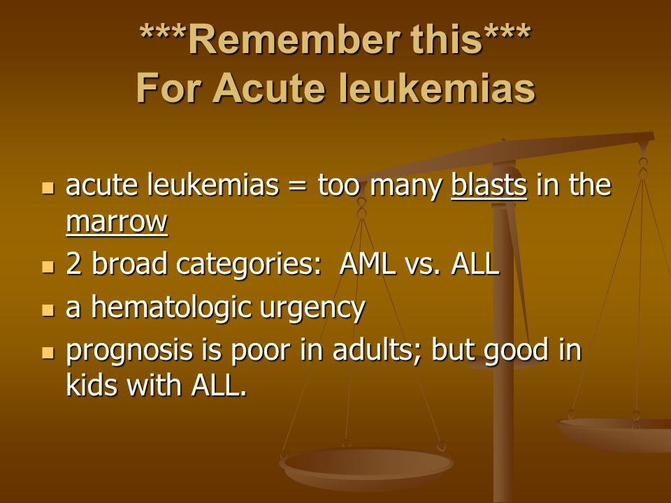 ***Remember this*** For Acute leukemias acute leukemias = too many blasts in the marrow acute leukemias = too many blasts in the marrow 2 broad catego