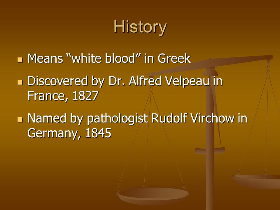History Means white blood in Greek Means white blood in Greek Discovered by Dr.