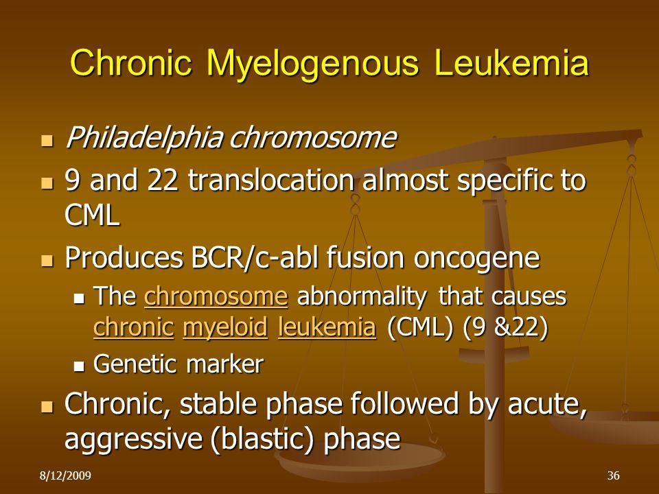 8/12/200936 Chronic Myelogenous Leukemia Philadelphia chromosome Philadelphia chromosome 9 and 22 translocation almost specific to CML 9 and 22 transl