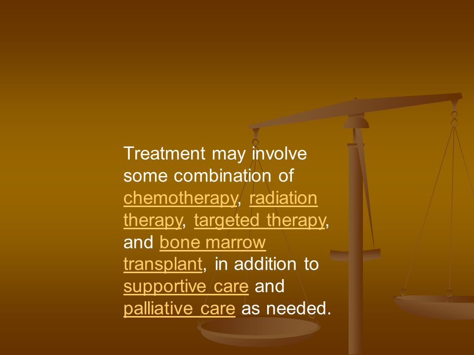 Treatment may involve some combination of chemotherapy, radiation therapy, targeted therapy, and bone marrow transplant, in addition to supportive care and palliative care as needed.