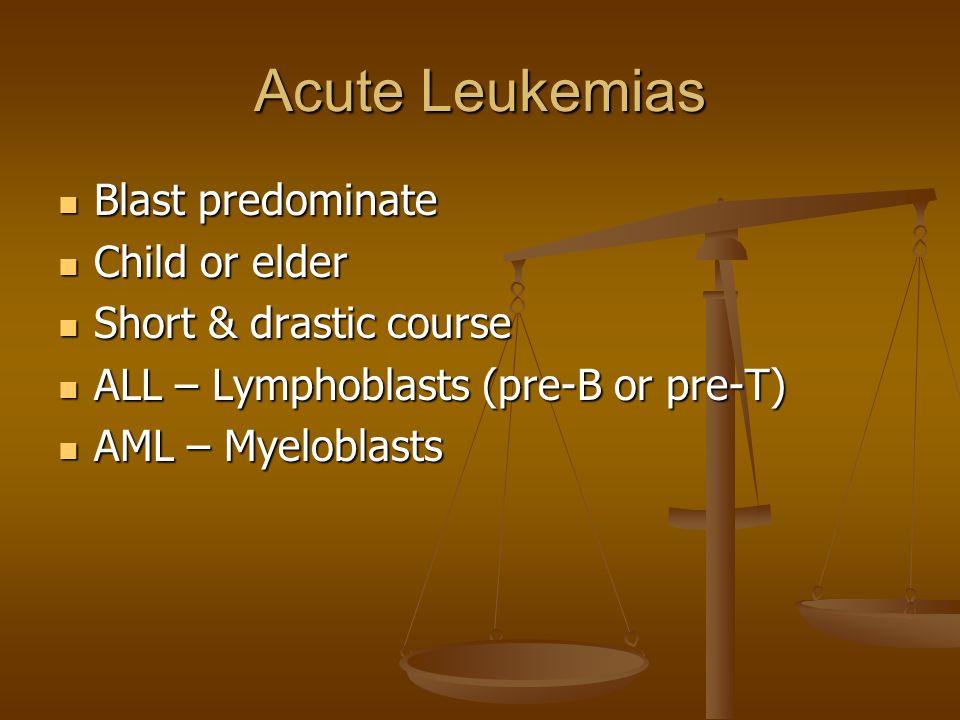 Acute Leukemias Blast predominate Blast predominate Child or elder Child or elder Short & drastic course Short & drastic course ALL – Lymphoblasts (pre-B or pre-T) ALL – Lymphoblasts (pre-B or pre-T) AML – Myeloblasts AML – Myeloblasts