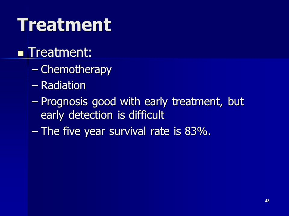 Treatment Treatment: Treatment: –Chemotherapy –Radiation –Prognosis good with early treatment, but early detection is difficult –The five year survival rate is 83%.