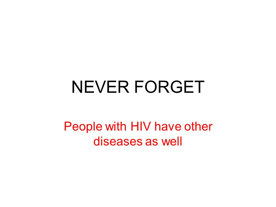NEVER FORGET People with HIV have other diseases as well