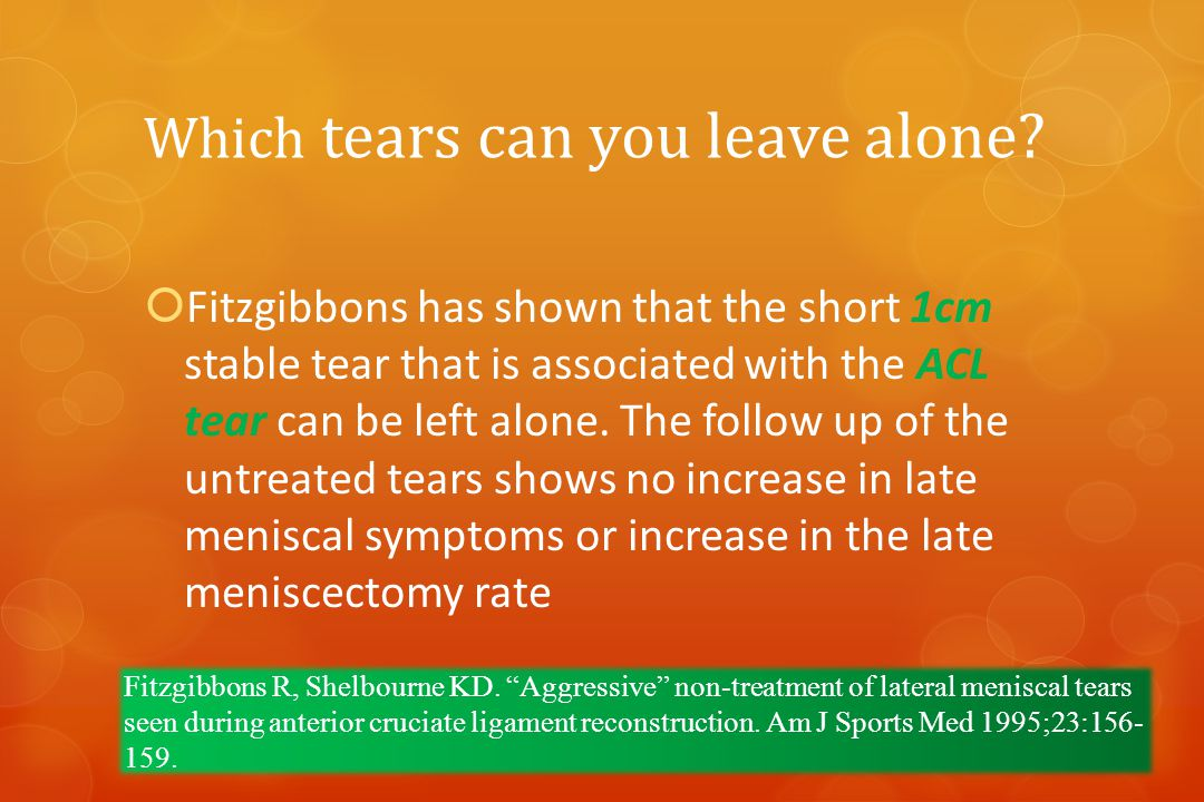 Which tears can you leave alone?  Fitzgibbons has shown that the short 1cm stable tear that is associated with the ACL tear can be left alone. The fo