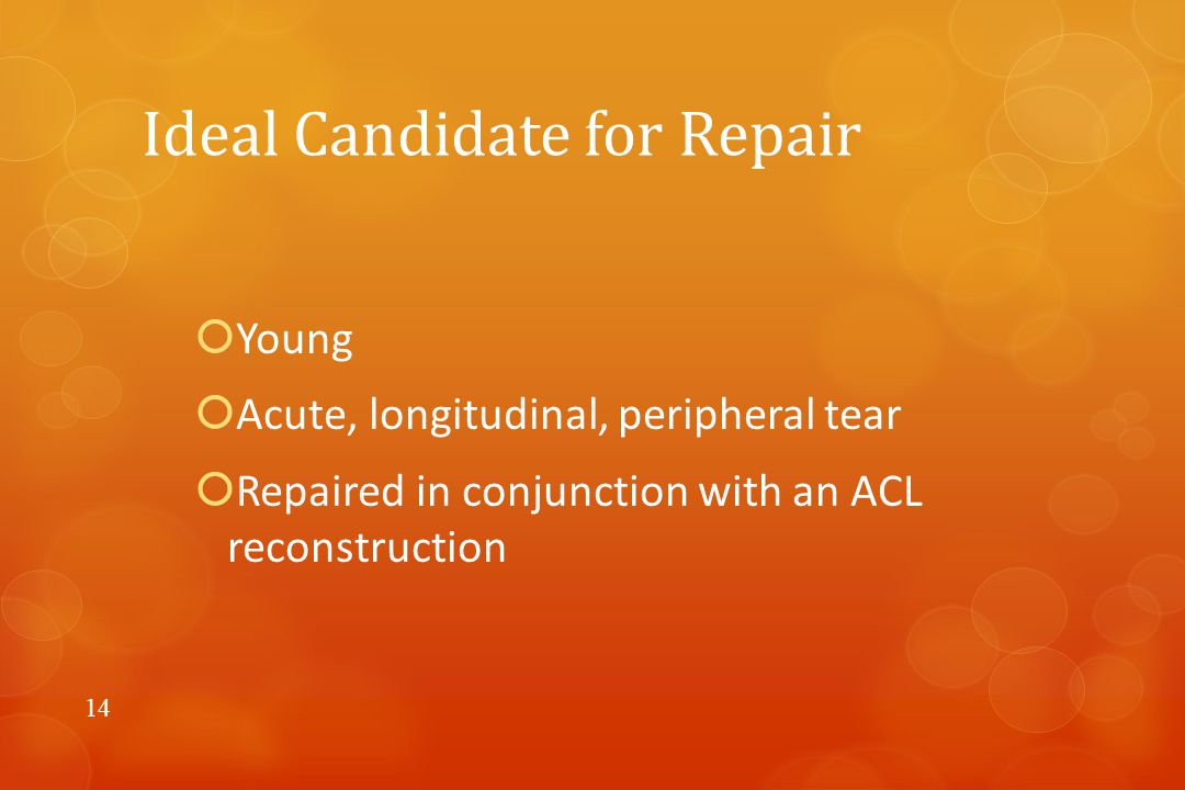 Ideal Candidate for Repair  Young  Acute, longitudinal, peripheral tear  Repaired in conjunction with an ACL reconstruction 14