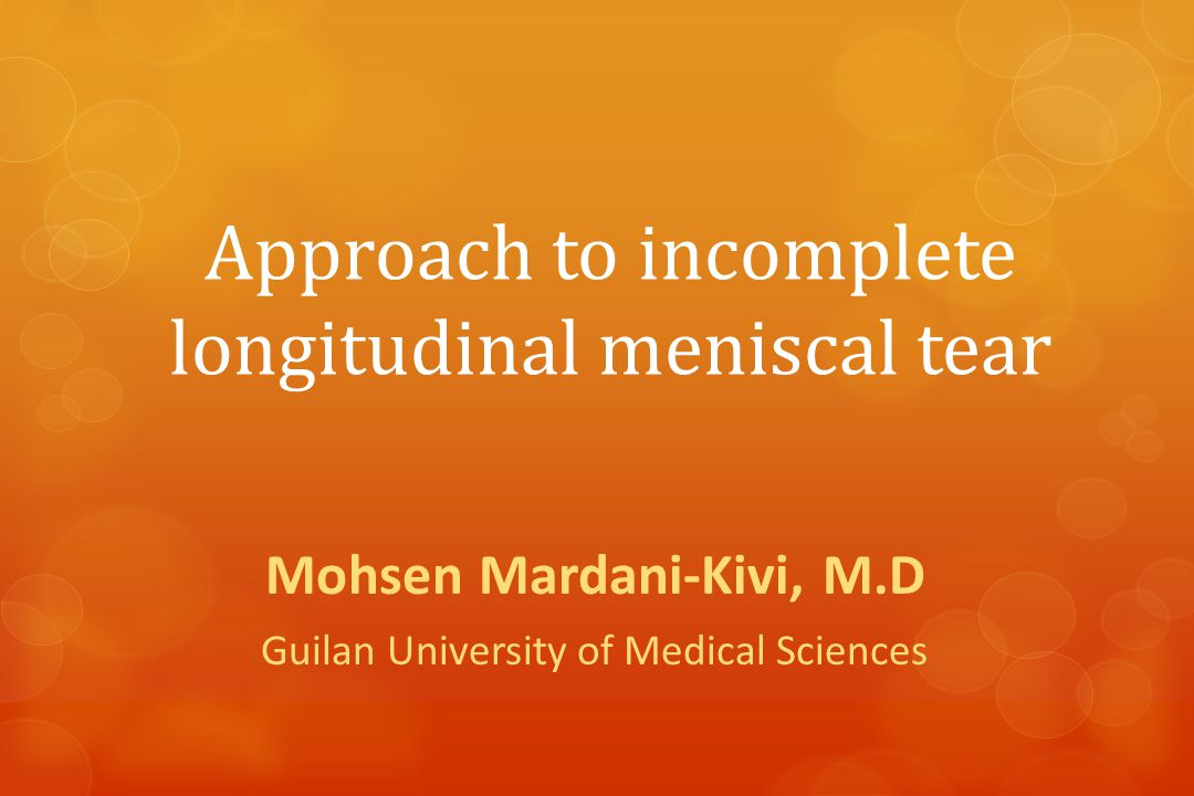 Approach to incomplete longitudinal meniscal tear Mohsen Mardani-Kivi, M.D Guilan University of Medical Sciences