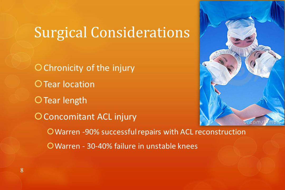 Surgical Considerations  Chronicity of the injury  Tear location  Tear length  Concomitant ACL injury  Warren -90% successful repairs with ACL reconstruction  Warren - 30-40% failure in unstable knees 8