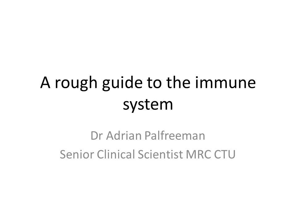 A rough guide to the immune system Dr Adrian Palfreeman Senior Clinical Scientist MRC CTU