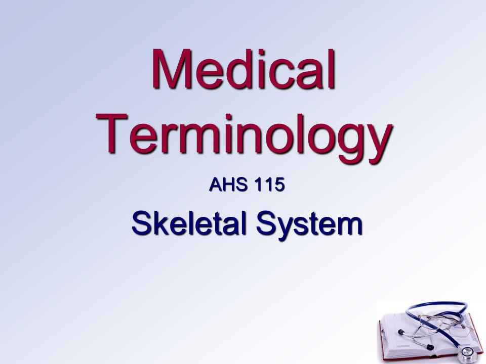 Medical Terminology AHS 115 Skeletal System