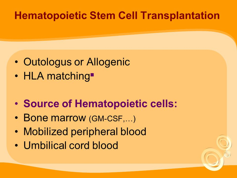 Hematopoietic Stem Cell Transplantation Outologus or Allogenic HLA matching ■ Source of Hematopoietic cells: Bone marrow (GM-CSF,…) Mobilized peripheral blood Umbilical cord blood