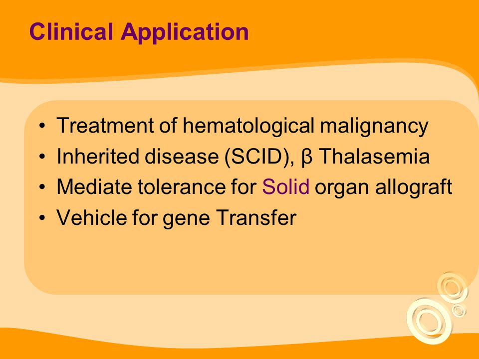 Clinical Application Treatment of hematological malignancy Inherited disease (SCID), β Thalasemia Mediate tolerance for Solid organ allograft Vehicle for gene Transfer