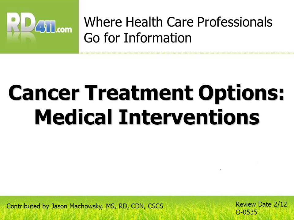 Cancer Treatment Options: Medical Interventions Where Health Care Professionals Go for Information Review Date 2/12 O-0535 Contributed by Jason Machowsky, MS, RD, CDN, CSCS