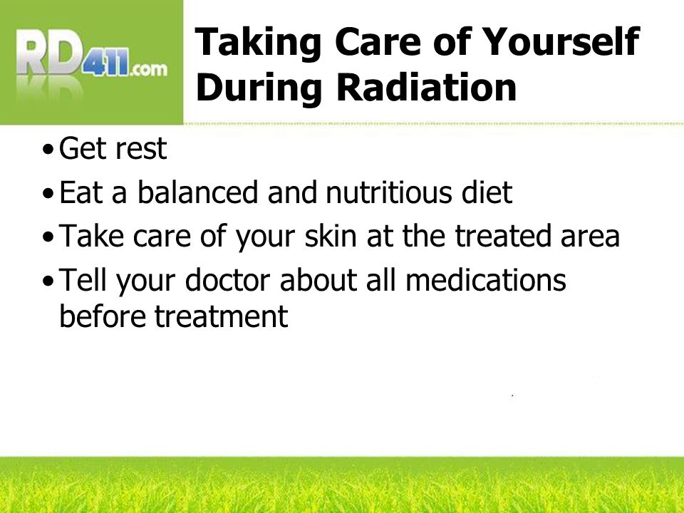 Taking Care of Yourself During Radiation Get rest Eat a balanced and nutritious diet Take care of your skin at the treated area Tell your doctor about all medications before treatment