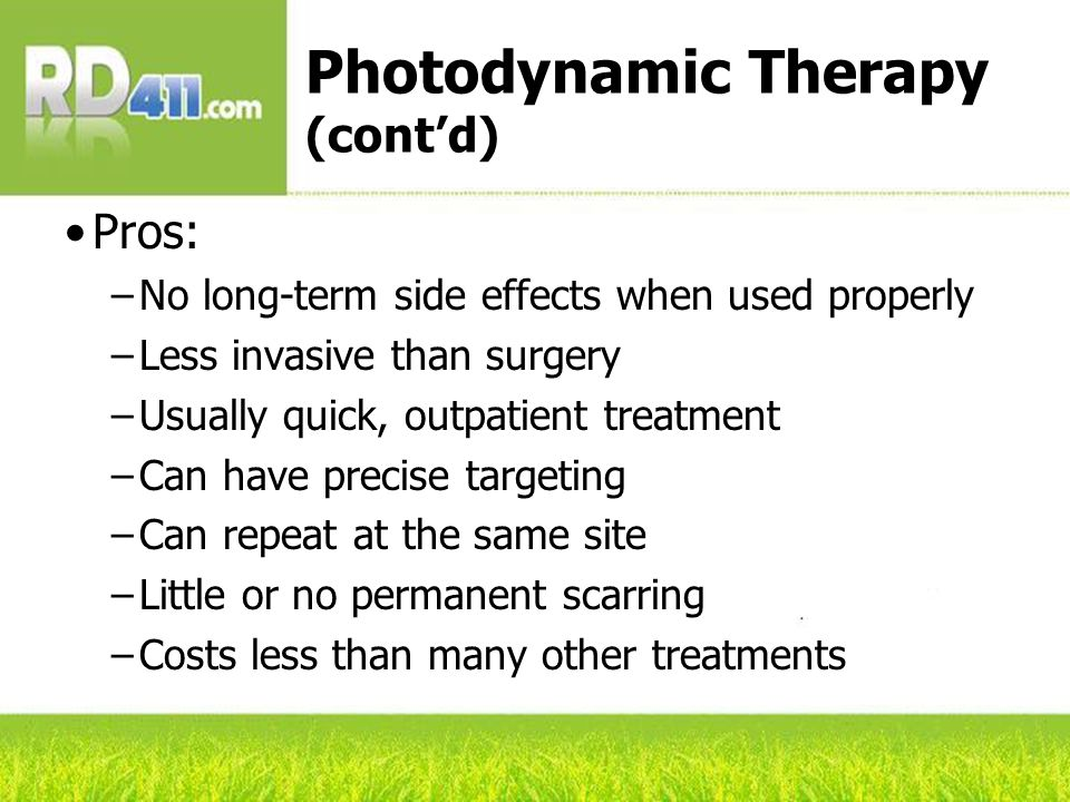 Photodynamic Therapy (cont'd) Pros: –No long-term side effects when used properly –Less invasive than surgery –Usually quick, outpatient treatment –Can have precise targeting –Can repeat at the same site –Little or no permanent scarring –Costs less than many other treatments