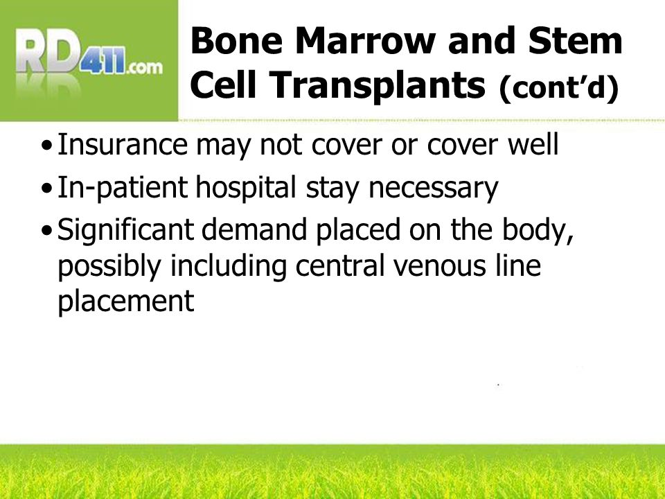 Bone Marrow and Stem Cell Transplants (cont'd) Insurance may not cover or cover well In-patient hospital stay necessary Significant demand placed on the body, possibly including central venous line placement