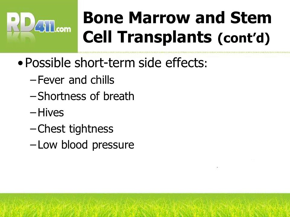 Bone Marrow and Stem Cell Transplants (cont'd) Possible short-term side effects : –Fever and chills –Shortness of breath –Hives –Chest tightness –Low blood pressure